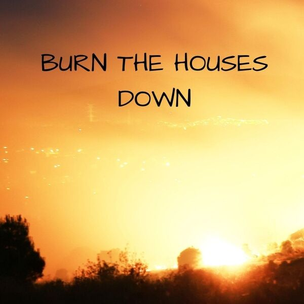 Cover art for Burn the Houses Down
