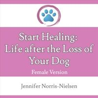 Start Healing: Life After the Loss of Your Dog (Female Version)