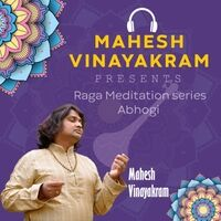Mahesh Vinayakram Presents Raga Meditation Series (Abhogi)