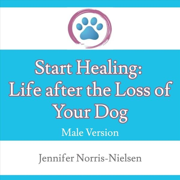 Cover art for Start Healing: Life After the Loss of Your Dog (Male Version)