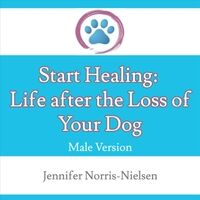 Start Healing: Life After the Loss of Your Dog (Male Version)